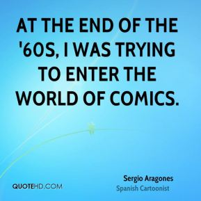 Sergio Aragones - At the end of the '60s, I was trying to enter the world of comics.