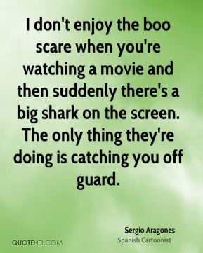 Sergio Aragones - I don't enjoy the boo scare when you're watching a movie and then suddenly there's a big shark on the screen. The only thing they're doing is catching you off guard.