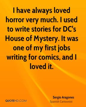Sergio Aragones - I have always loved horror very much. I used to write stories for DC's House of Mystery. It was one of my first jobs writing for comics, and I loved it.