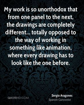 Sergio Aragones - My work is so unorthodox that from one panel to the next, the drawings are completely different... totally opposed to the way of working in something like animation, where every drawing has to look like the one before.