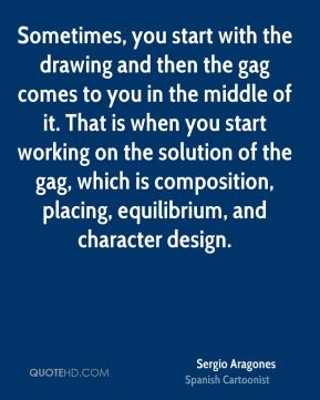 Sergio Aragones - Sometimes, you start with the drawing and then the gag comes to you in the middle of it. That is when you start working on the solution of the gag, which is composition, placing, equilibrium, and character design.