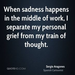 Sergio Aragones - When sadness happens in the middle of work, I separate my personal grief from my train of thought.