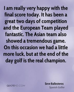 I am really very happy with the final score today. It has been a great two days of competition and the European Team played fantastic. The Asian team also showed a tremendous game. On this occasion we had a little more luck, but at the end of the day golf is the real champion.