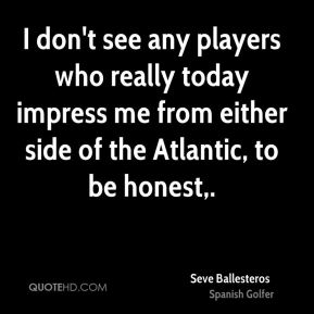 I don't see any players who really today impress me from either side of the Atlantic, to be honest.