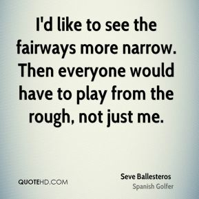 Seve Ballesteros  - I'd like to see the fairways more narrow. Then everyone would have to play from the rough, not just me.