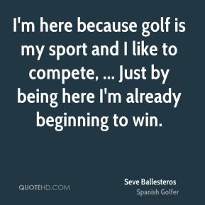 I'm here because golf is my sport and I like to compete, ... Just by being here I'm already beginning to win.