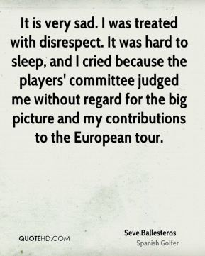 It is very sad. I was treated with disrespect. It was hard to sleep, and I cried because the players' committee judged me without regard for the big picture and my contributions to the European tour.