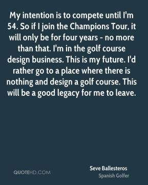 My intention is to compete until I'm 54. So if I join the Champions Tour, it will only be for four years - no more than that. I'm in the golf course design business. This is my future. I'd rather go to a place where there is nothing and design a golf course. This will be a good legacy for me to leave.