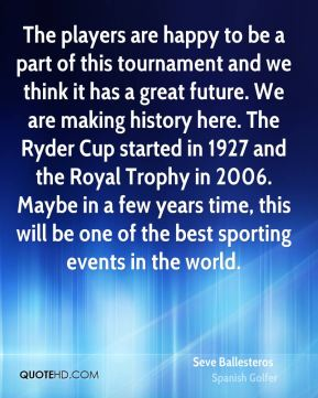The players are happy to be a part of this tournament and we think it has a great future. We are making history here. The Ryder Cup started in 1927 and the Royal Trophy in 2006. Maybe in a few years time, this will be one of the best sporting events in the world.
