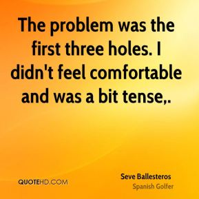 Seve Ballesteros  - The problem was the first three holes. I didn't feel comfortable and was a bit tense.