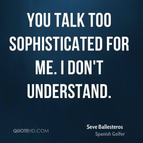 You talk too sophisticated for me. I don't understand.