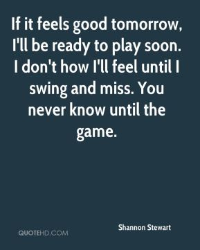 If it feels good tomorrow, I'll be ready to play soon. I don't how I'll feel until I swing and miss. You never know until the game.