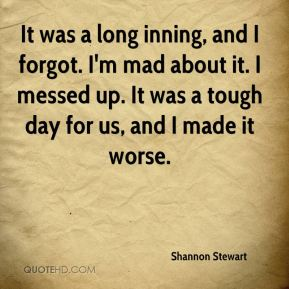 Shannon Stewart  - It was a long inning, and I forgot. I'm mad about it. I messed up. It was a tough day for us, and I made it worse.