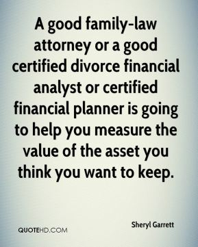 A good family-law attorney or a good certified divorce financial analyst or certified financial planner is going to help you measure the value of the asset you think you want to keep.