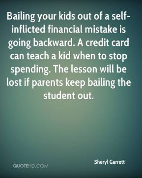 Sheryl Garrett  - Bailing your kids out of a self-inflicted financial mistake is going backward. A credit card can teach a kid when to stop spending. The lesson will be lost if parents keep bailing the student out.