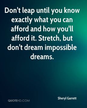 Sheryl Garrett  - Don't leap until you know exactly what you can afford and how you'll afford it. Stretch, but don't dream impossible dreams.