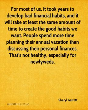 For most of us, it took years to develop bad financial habits, and it will take at least the same amount of time to create the good habits we want. People spend more time planning their annual vacation than discussing their personal finances. That's not healthy, especially for newlyweds.