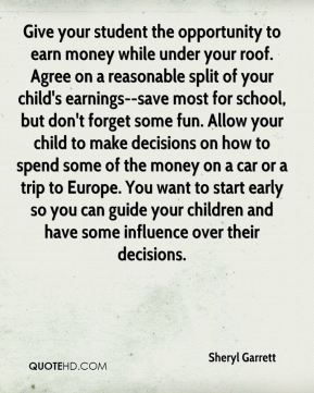Sheryl Garrett  - Give your student the opportunity to earn money while under your roof. Agree on a reasonable split of your child's earnings--save most for school, but don't forget some fun. Allow your child to make decisions on how to spend some of the money on a car or a trip to Europe. You want to start early so you can guide your children and have some influence over their decisions.