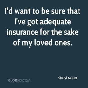 I'd want to be sure that I've got adequate insurance for the sake of my loved ones.