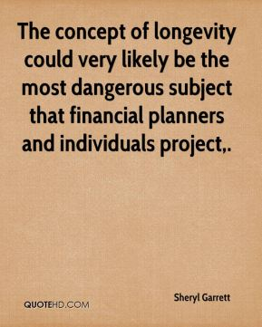 Sheryl Garrett  - The concept of longevity could very likely be the most dangerous subject that financial planners and individuals project.