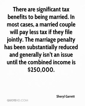 Sheryl Garrett  - There are significant tax benefits to being married. In most cases, a married couple will pay less tax if they file jointly. The marriage penalty has been substantially reduced and generally isn't an issue until the combined income is $250,000.