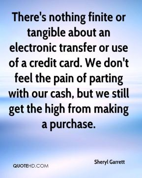 Sheryl Garrett  - There's nothing finite or tangible about an electronic transfer or use of a credit card. We don't feel the pain of parting with our cash, but we still get the high from making a purchase.