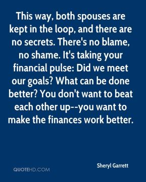 This way, both spouses are kept in the loop, and there are no secrets. There's no blame, no shame. It's taking your financial pulse: Did we meet our goals? What can be done better? You don't want to beat each other up--you want to make the finances work better.