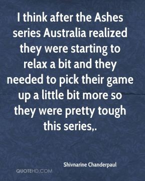 Shivnarine Chanderpaul  - I think after the Ashes series Australia realized they were starting to relax a bit and they needed to pick their game up a little bit more so they were pretty tough this series.