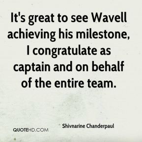 Shivnarine Chanderpaul  - It's great to see Wavell achieving his milestone, I congratulate as captain and on behalf of the entire team.