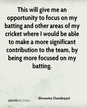 Shivnarine Chanderpaul  - This will give me an opportunity to focus on my batting and other areas of my cricket where I would be able to make a more significant contribution to the team, by being more focused on my batting.