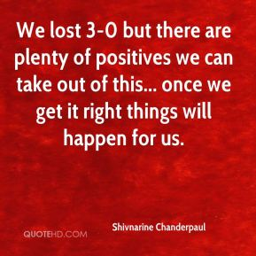 Shivnarine Chanderpaul  - We lost 3-0 but there are plenty of positives we can take out of this... once we get it right things will happen for us.