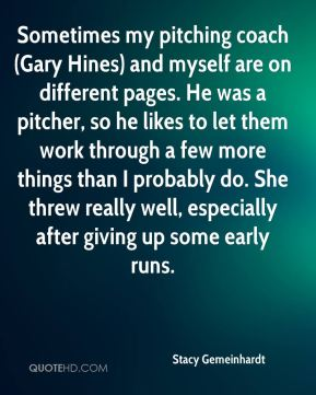 Stacy Gemeinhardt  - Sometimes my pitching coach (Gary Hines) and myself are on different pages. He was a pitcher, so he likes to let them work through a few more things than I probably do. She threw really well, especially after giving up some early runs.