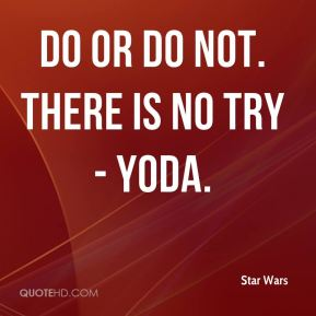 Do or do not. There is no try - Yoda.