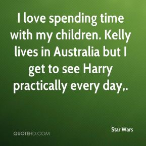 Star Wars  - I love spending time with my children. Kelly lives in Australia but I get to see Harry practically every day.