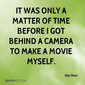 Star Wars  - It was only a matter of time before I got behind a camera to make a movie myself.