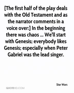 Star Wars  - [The first half of the play deals with the Old Testament and as the narrator comments in a voice over:] In the beginning there was chaos ... We'll start with Genesis; everybody likes Genesis; especially when Peter Gabriel was the lead singer.