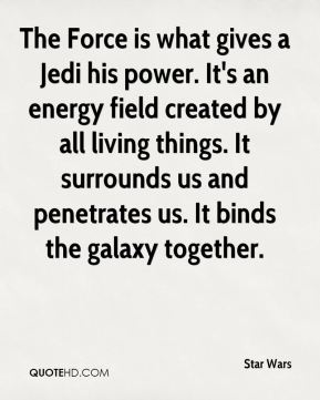 Star Wars  - The Force is what gives a Jedi his power. It's an energy field created by all living things. It surrounds us and penetrates us. It binds the galaxy together.