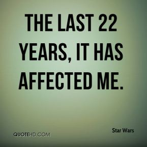 The last 22 years, it has affected me.