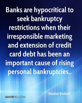 Stephen Brobeck  - Banks are hypocritical to seek bankruptcy restrictions when their irresponsible marketing and extension of credit card debt has been an important cause of rising personal bankruptcies.