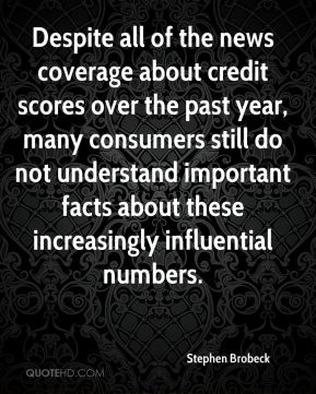 Stephen Brobeck  - Despite all of the news coverage about credit scores over the past year, many consumers still do not understand important facts about these increasingly influential numbers.