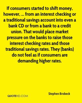If consumers started to shift money, however, ... from an interest checking or a traditional savings account into even a bank CD or from a bank to a credit union. That would place market pressure on the banks to raise those interest checking rates and those traditional savings rates. They (banks) do not feel as if consumers are demanding higher rates.