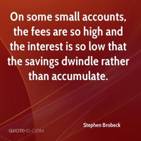 On some small accounts, the fees are so high and the interest is so low that the savings dwindle rather than accumulate.