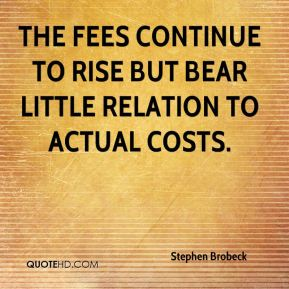 Stephen Brobeck  - The fees continue to rise but bear little relation to actual costs.