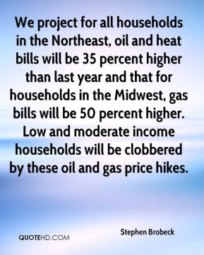 We project for all households in the Northeast, oil and heat bills will be 35 percent higher than last year and that for households in the Midwest, gas bills will be 50 percent higher. Low and moderate income households will be clobbered by these oil and gas price hikes.