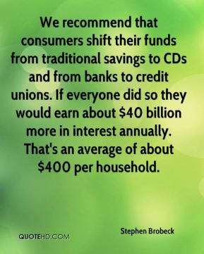 Stephen Brobeck  - We recommend that consumers shift their funds from traditional savings to CDs and from banks to credit unions. If everyone did so they would earn about $40 billion more in interest annually. That's an average of about $400 per household.