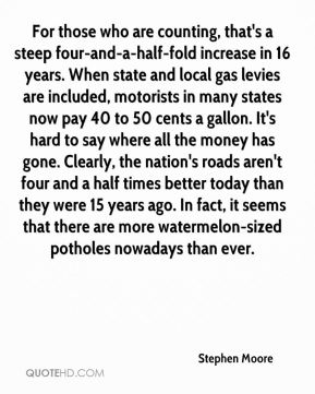 For those who are counting, that's a steep four-and-a-half-fold increase in 16 years. When state and local gas levies are included, motorists in many states now pay 40 to 50 cents a gallon. It's hard to say where all the money has gone. Clearly, the nation's roads aren't four and a half times better today than they were 15 years ago. In fact, it seems that there are more watermelon-sized potholes nowadays than ever.