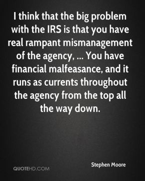 I think that the big problem with the IRS is that you have real rampant mismanagement of the agency, ... You have financial malfeasance, and it runs as currents throughout the agency from the top all the way down.