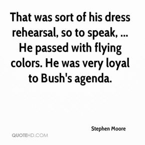 That was sort of his dress rehearsal, so to speak, ... He passed with flying colors. He was very loyal to Bush's agenda.