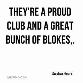 Stephen Moore  - They're a proud club and a great bunch of blokes.