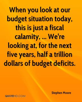 Stephen Moore  - When you look at our budget situation today, this is just a fiscal calamity, ... We're looking at, for the next five years, half a trillion dollars of budget deficits.